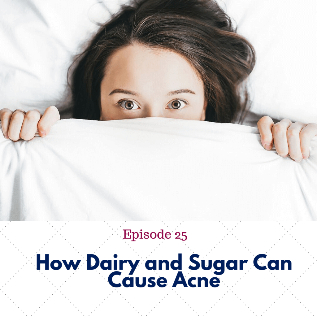 Ep. 25 How Dairy and Sugar Can Cause Acne