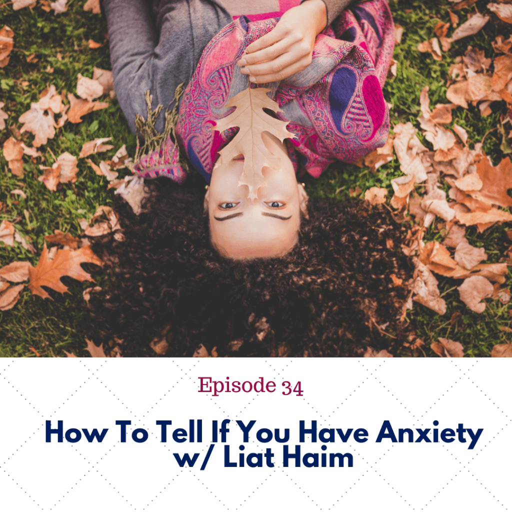 Ep. 34 How To Tell If You Have Anxiety w_ Liat Hai