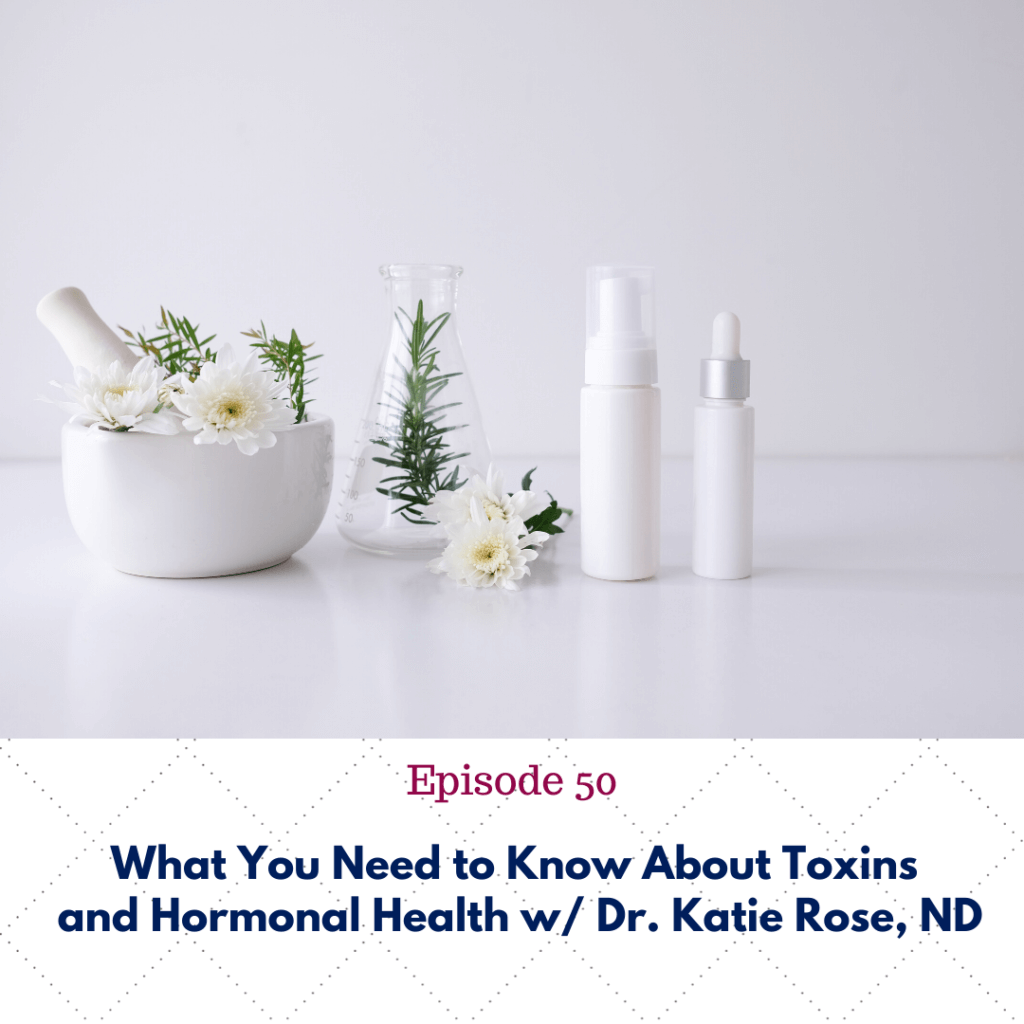 Ep 50:  What You Need to Know About Toxins and Hormonal Health